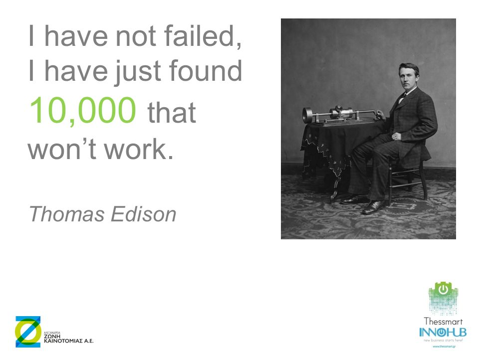 I have not failed, I have just found 10,000 that won't work. Thomas Edison
