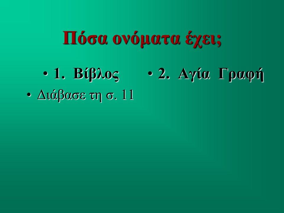 Πόσα ονόματα έχει; 1. Βίβλος1. Βίβλος Διάβασε τη σ. 11Διάβασε τη σ. 11 2. Αγία Γραφή2. Αγία Γραφή