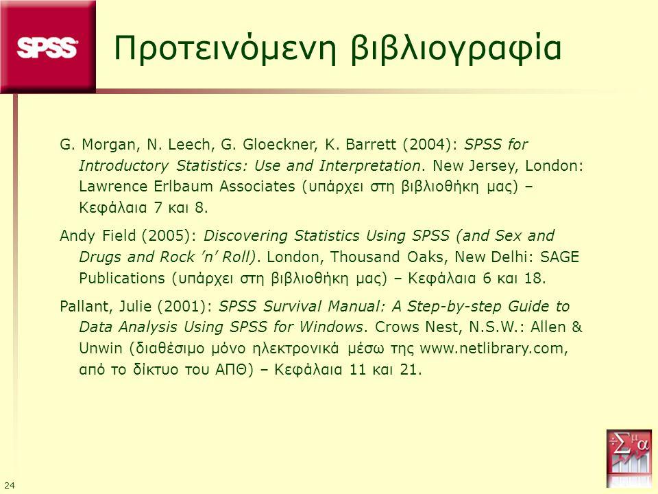 24 Προτεινόμενη βιβλιογραφία G. Morgan, N. Leech, G. Gloeckner, K. Barrett (2004): SPSS for Introductory Statistics: Use and Interpretation. New Jerse