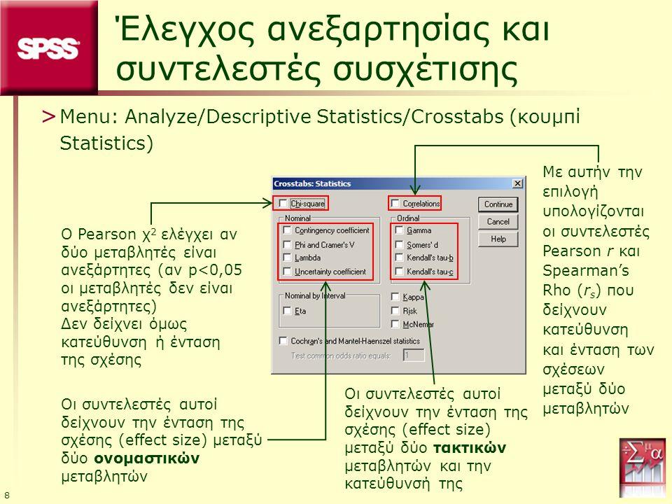 9 Συντελεστές συσχέτισης Ο συντελεστής Phi δείχνει την ένταση της σχέσης (effect size) μεταξύ δύο ονομαστικών μεταβλητών που είναι και οι δύο διχοτομικές (πίνακας 2x2) Ο συντελεστής Cramer's V επιλέγεται όταν η μία ή και οι δύο μεταβλητές, που είναι ονομαστικές (nominal), δέχονται τρεις ή περισσότερες τιμές (μη διχοτομικές) Ο συντελεστής Lambda χρησιμοποιείται για να ελεγχθεί η σχέση ανάμεσα σε δύο ονομαστικές (nominal) μεταβλητές και στην περίπτωση που θέλουμε με βάση τη μία μεταβλητή να προβλέψουμε την τιμή της άλλης Η τιμή του δείχνει το ποσοστό μείωσης του σφάλματος πρόβλεψης και όσο μεγαλύτερη είναι, τόσο πιο ισχυρή η σχέση ανάμεσα στις δύο μεταβλητές Ο συντελεστής Kendall's tau-b χρησιμοποιείται όταν οι δύο μεταβλητές είναι τακτικές (τάξης ή ιεράρχησης, ordinal) Για παράδειγμα, η εισοδηματική κατηγορία και το επίπεδο μόρφωσης