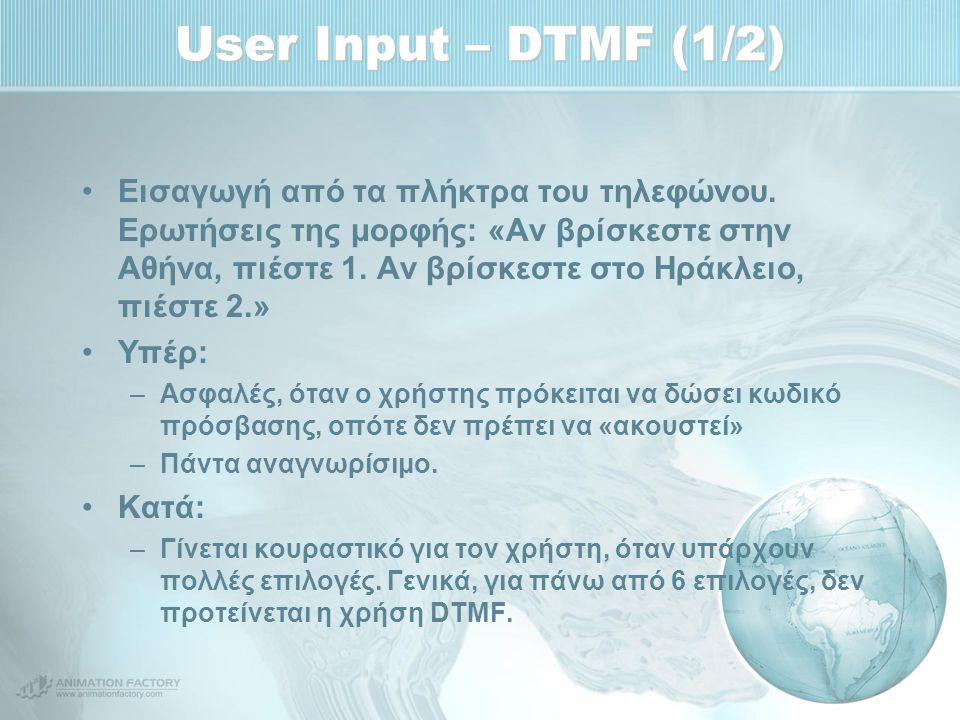 User Input – DTMF (1/2) Εισαγωγή από τα πλήκτρα του τηλεφώνου. Ερωτήσεις της μορφής: «Αν βρίσκεστε στην Αθήνα, πιέστε 1. Αν βρίσκεστε στο Ηράκλειο, πι