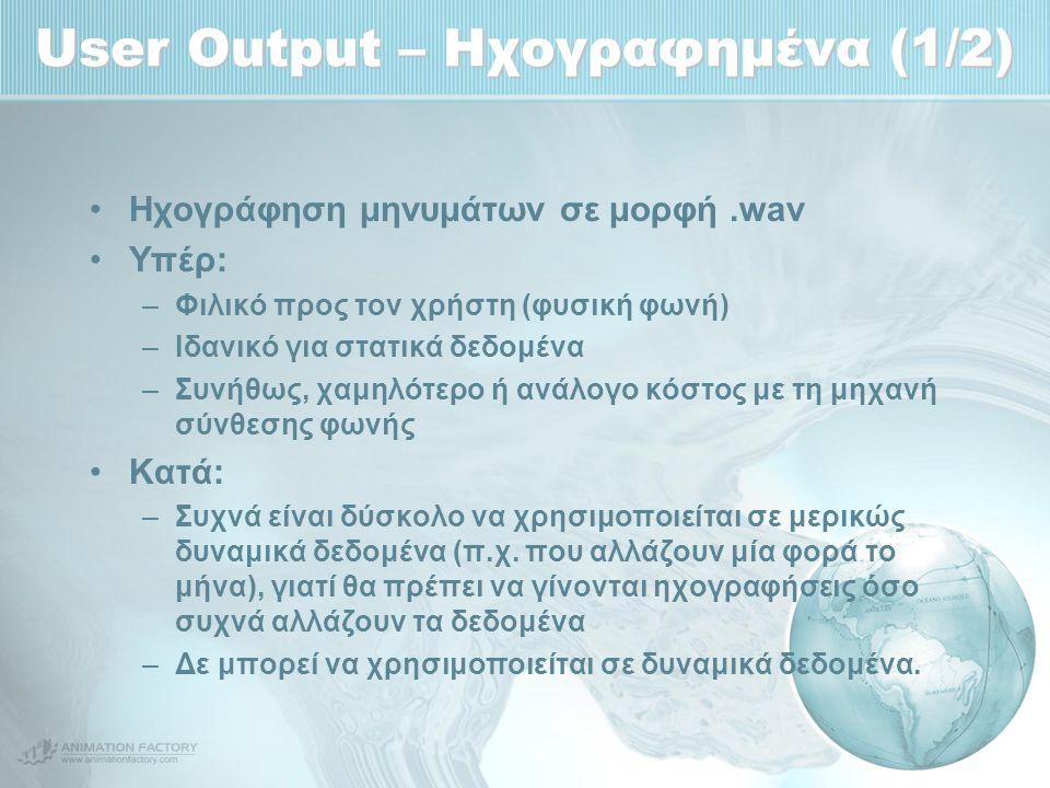 User Output – Ηχογραφημένα (1/2) Ηχογράφηση μηνυμάτων σε μορφή.wav Υπέρ: –Φιλικό προς τον χρήστη (φυσική φωνή) –Ιδανικό για στατικά δεδομένα –Συνήθως, χαμηλότερο ή ανάλογο κόστος με τη μηχανή σύνθεσης φωνής Κατά: –Συχνά είναι δύσκολο να χρησιμοποιείται σε μερικώς δυναμικά δεδομένα (π.χ.