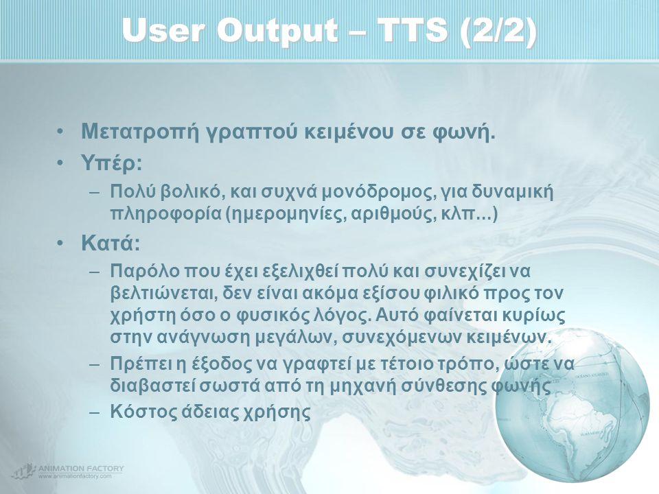 User Output – TTS (2/2) Μετατροπή γραπτού κειμένου σε φωνή. Υπέρ: –Πολύ βολικό, και συχνά μονόδρομος, για δυναμική πληροφορία (ημερομηνίες, αριθμούς,