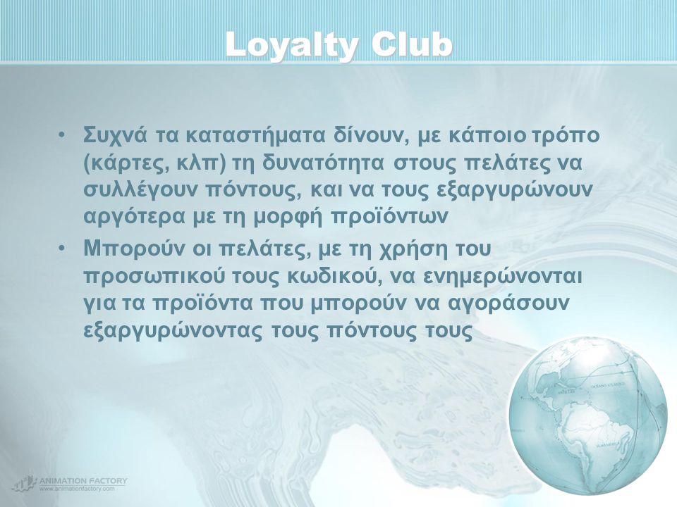Loyalty Club Συχνά τα καταστήματα δίνουν, με κάποιο τρόπο (κάρτες, κλπ) τη δυνατότητα στους πελάτες να συλλέγουν πόντους, και να τους εξαργυρώνουν αργότερα με τη μορφή προϊόντων Μπορούν οι πελάτες, με τη χρήση του προσωπικού τους κωδικού, να ενημερώνονται για τα προϊόντα που μπορούν να αγοράσουν εξαργυρώνοντας τους πόντους τους