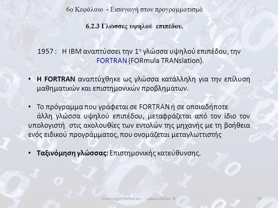 www.algorithmos.eu - Γιακουμόγλου Β.10 6o Κεφάλαιο - Εισαγωγή στον προγραμματισμό 6.2.3 Γλώσσες υψηλού επιπέδου. 1957 : Η ΙΒΜ αναπτύσσει την 1 η γλώσσ