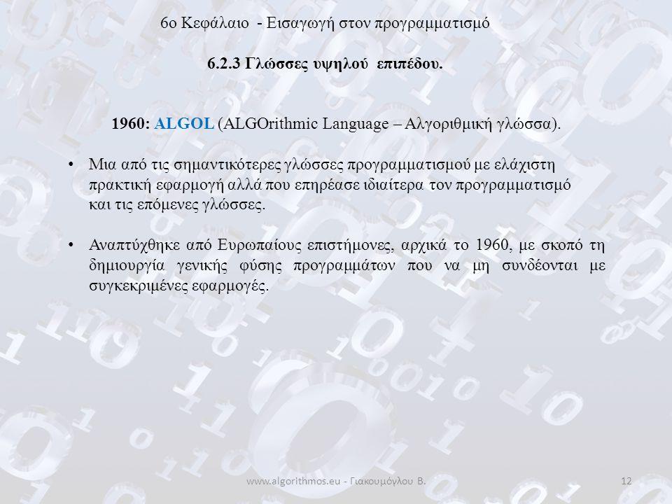 www.algorithmos.eu - Γιακουμόγλου Β.12 6o Κεφάλαιο - Εισαγωγή στον προγραμματισμό 6.2.3 Γλώσσες υψηλού επιπέδου. 1960: ALGOL (ALGOrithmic Language – Α