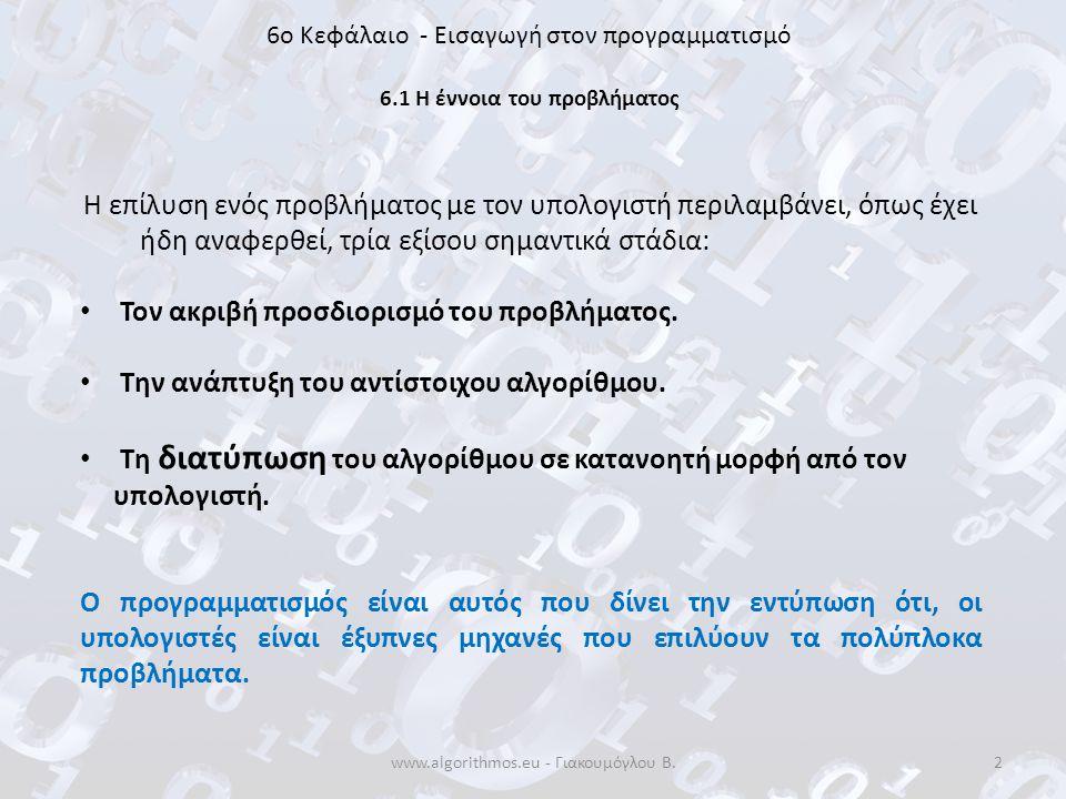 www.algorithmos.eu - Γιακουμόγλου Β.2 6o Κεφάλαιο - Εισαγωγή στον προγραμματισμό 6.1 Η έννοια του προβλήματος Η επίλυση ενός προβλήματος με τον υπολογ