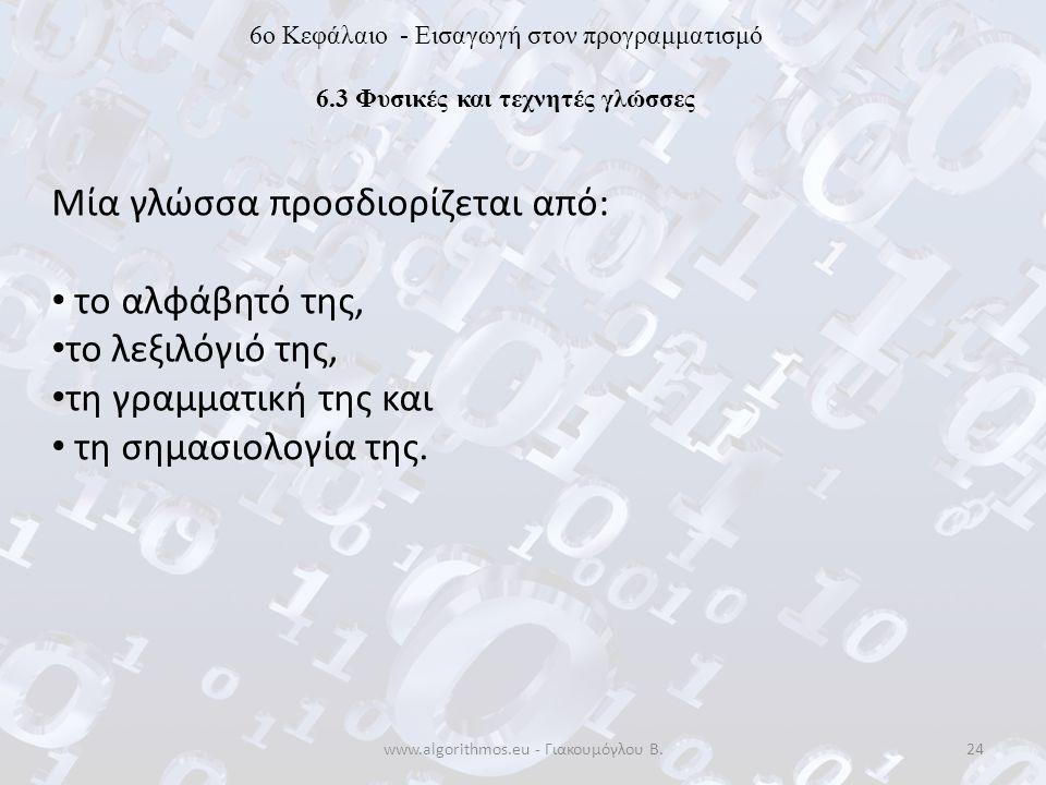 www.algorithmos.eu - Γιακουμόγλου Β.24 6o Κεφάλαιο - Εισαγωγή στον προγραμματισμό 6.3 Φυσικές και τεχνητές γλώσσες Μία γλώσσα προσδιορίζεται από: το α