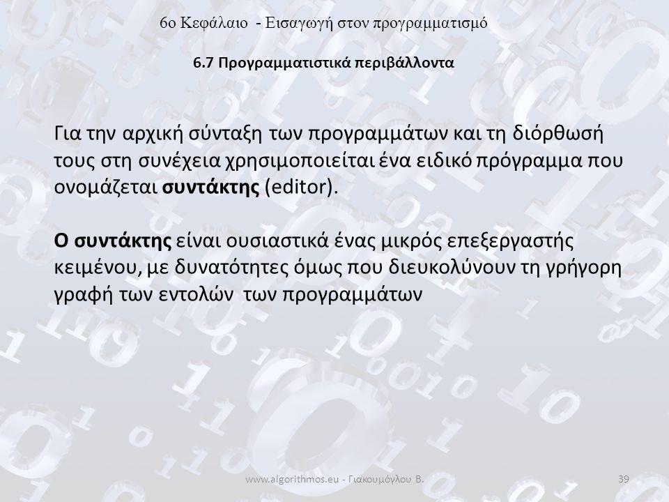 www.algorithmos.eu - Γιακουμόγλου Β.39 6o Κεφάλαιο - Εισαγωγή στον προγραμματισμό 6.7 Προγραμματιστικά περιβάλλοντα Για την αρχική σύνταξη των προγραμ