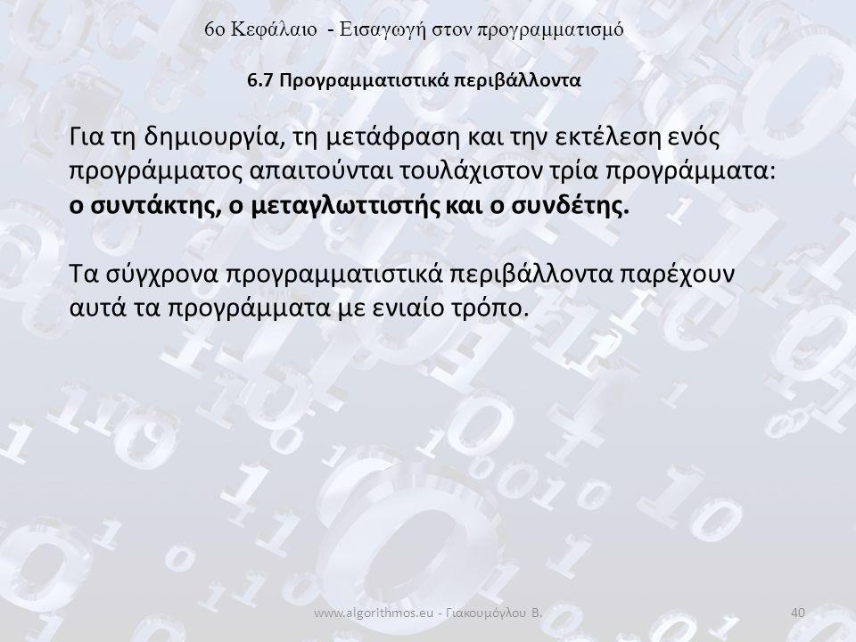 www.algorithmos.eu - Γιακουμόγλου Β.40 6o Κεφάλαιο - Εισαγωγή στον προγραμματισμό 6.7 Προγραμματιστικά περιβάλλοντα Για τη δημιουργία, τη μετάφραση κα