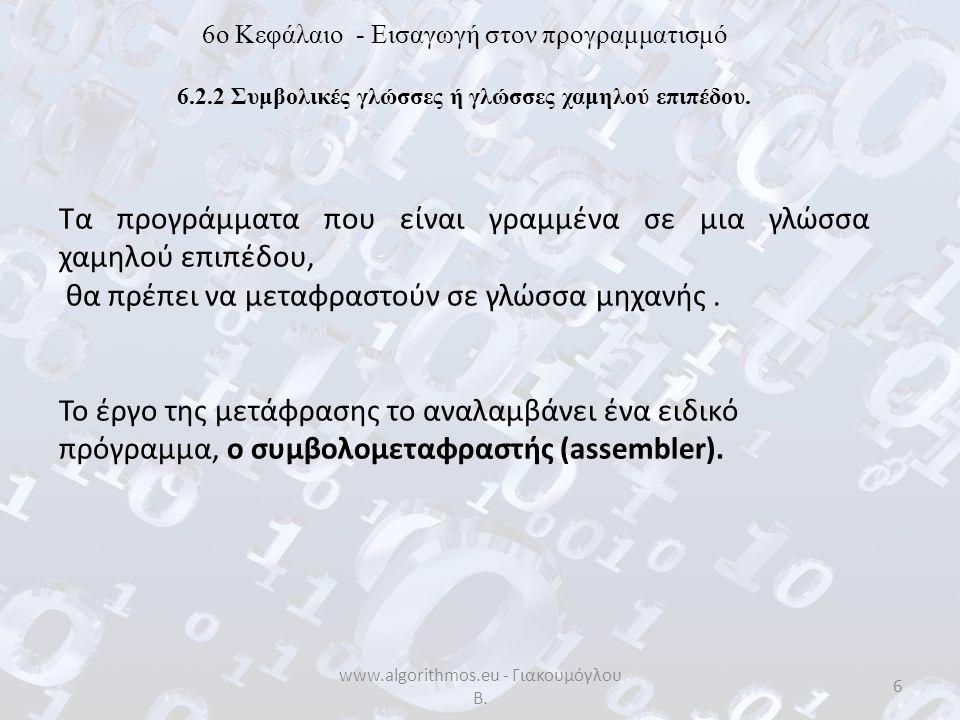 www.algorithmos.eu - Γιακουμόγλου Β. 6 6o Κεφάλαιο - Εισαγωγή στον προγραμματισμό 6.2.2 Συμβολικές γλώσσες ή γλώσσες χαμηλού επιπέδου. Τα προγράμματα