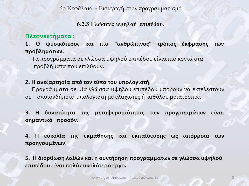 www.algorithmos.eu - Γιακουμόγλου Β.20 6o Κεφάλαιο - Εισαγωγή στον προγραμματισμό 6.2.4 Γλώσσες 4 ης Γενιάς Στις γλώσσες αυτές ο χρήστης ενός υπολογιστή έχει τη δυνατότητα, σχετικά εύκολα, να υποβάλει ερωτήσεις στο σύστημα ή να αναπτύσσει εφαρμογές που ανακτούν πληροφορίες από βάσεις δεδομένων και να καθορίζει τον ακριβή τρόπο εμφάνισης αυτών των πληροφοριών.