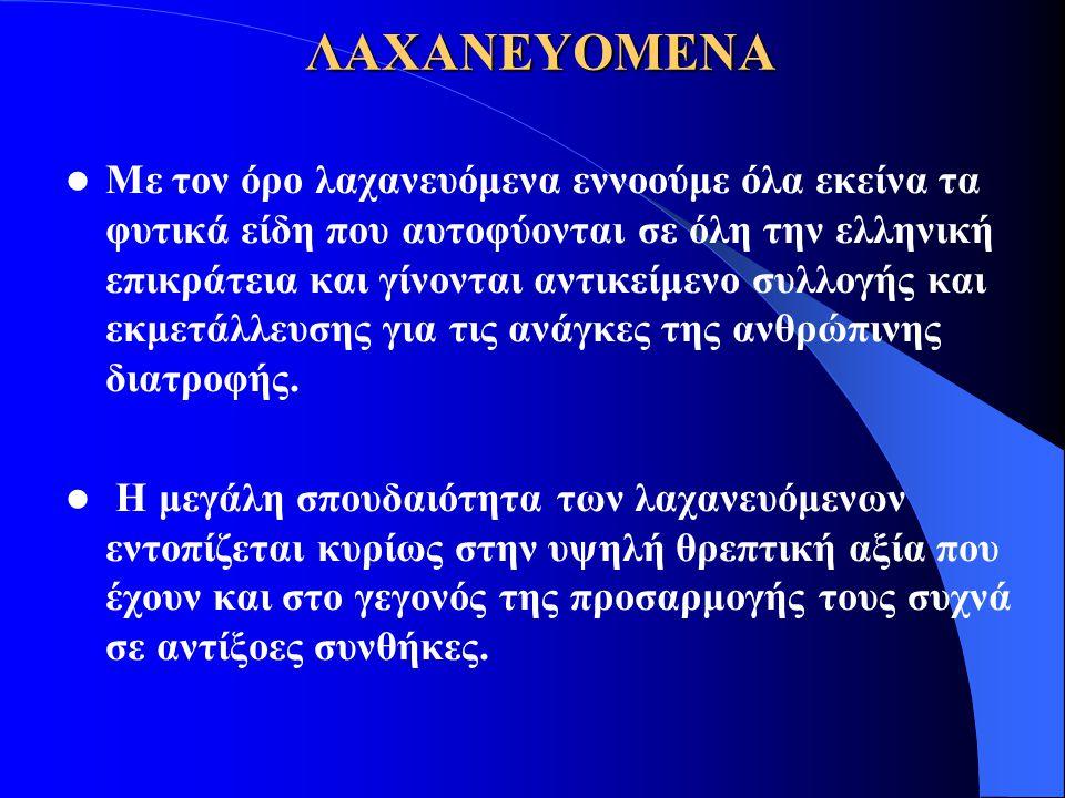 ΛΑΧΑΝΕΥΟΜΕΝΑ Με τον όρο λαχανευόμενα εννοούμε όλα εκείνα τα φυτικά είδη που αυτοφύονται σε όλη την ελληνική επικράτεια και γίνονται αντικείμενο συλλογ