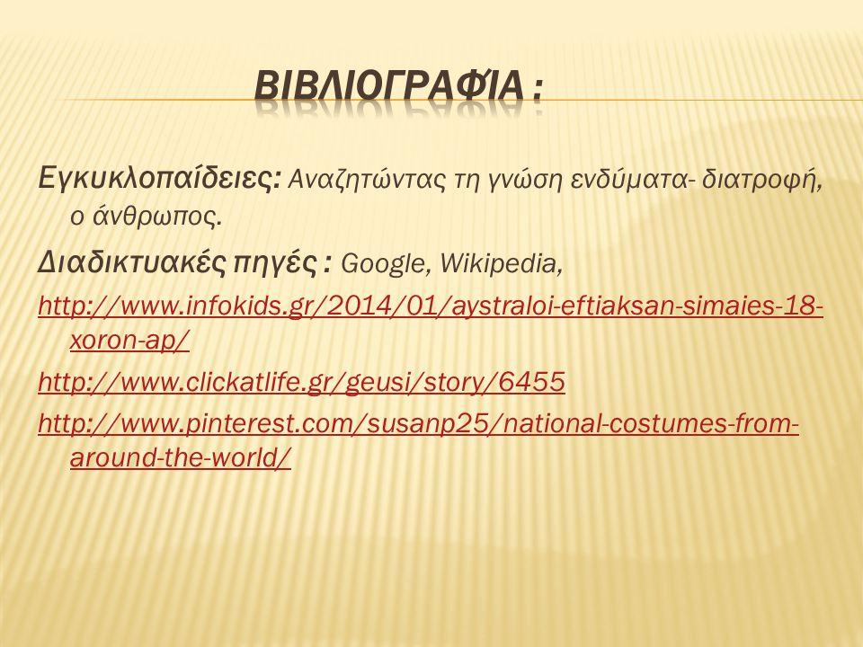 Εγκυκλοπαίδειες: Αναζητώντας τη γνώση ενδύματα- διατροφή, ο άνθρωπος. Διαδικτυακές πηγές : Google, Wikipedia, http://www.infokids.gr/2014/01/aystraloi