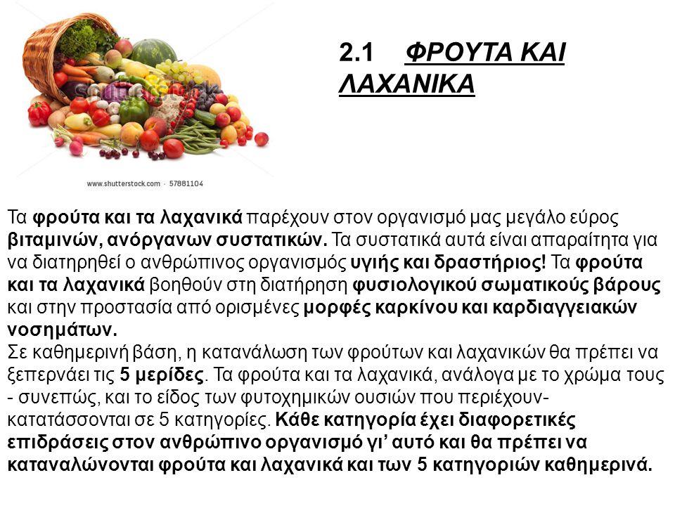 2.1 ΦΡΟΥΤΑ ΚΑΙ ΛΑΧΑΝΙΚΑ Τα φρούτα και τα λαχανικά παρέχουν στον οργανισμό μας μεγάλο εύρος βιταμινών, ανόργανων συστατικών. Τα συστατικά αυτά είναι απ