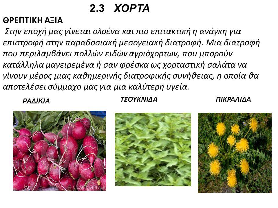 2.3 ΧΟΡΤΑ ΘΡΕΠΤΙΚΗ ΑΞΙΑ Στην εποχή μας γίνεται ολοένα και πιο επιτακτική η ανάγκη για επιστροφή στην παραδοσιακή μεσογειακή διατροφή. Μια διατροφή που