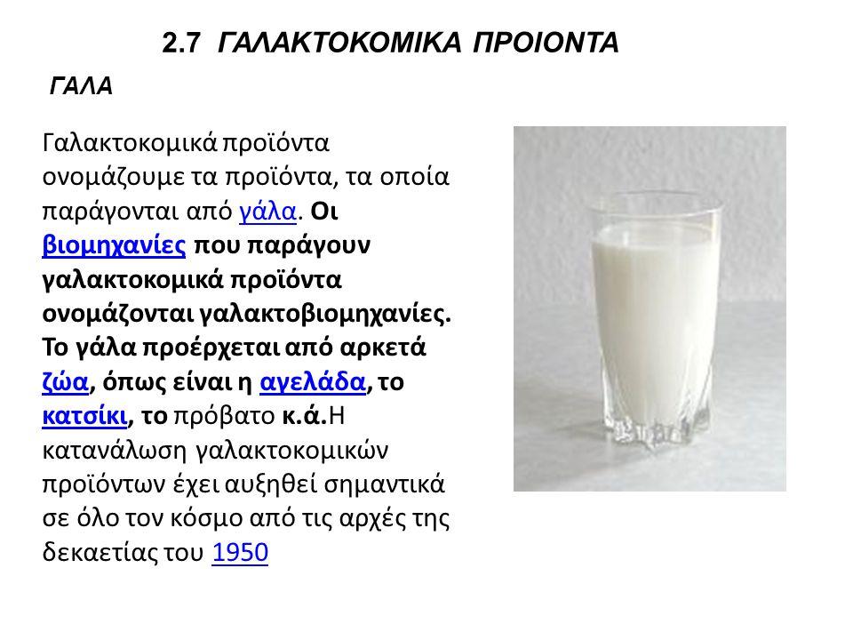 2.7 ΓΑΛΑΚΤΟΚΟΜΙΚΑ ΠΡΟΙΟΝΤΑ ΓΑΛΑ Γαλακτοκομικά προϊόντα ονομάζουμε τα προϊόντα, τα οποία παράγονται από γάλα. Οι βιομηχανίες που παράγουν γαλακτοκομικά