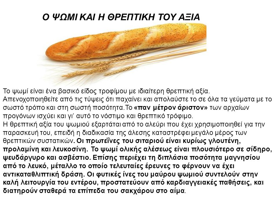 Ο ΨΩΜΙ ΚΑΙ Η ΘΡΕΠΤΙΚΗ ΤΟΥ ΑΞΙΑ Το ψωμί είναι ένα βασικό είδος τροφίμου με ιδιαίτερη θρεπτική αξία. Απενοχοποιηθείτε από τις τύψεις ότι παχαίνει και απ