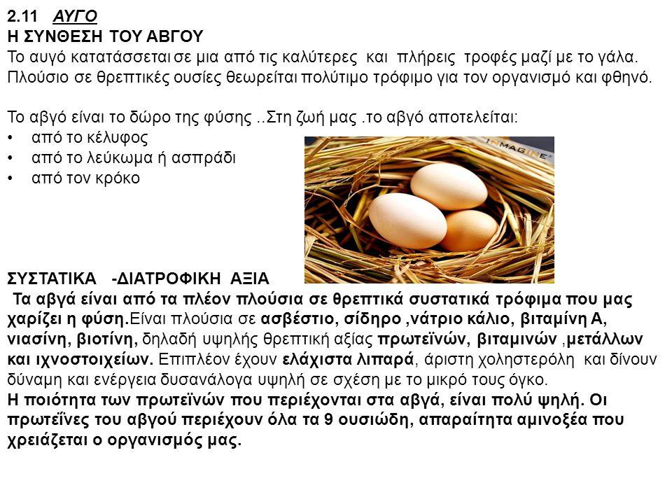 2.11 ΑΥΓΟ Η ΣΥΝΘΕΣΗ ΤΟΥ ΑΒΓΟΥ Το αυγό κατατάσσεται σε μια από τις καλύτερες και πλήρεις τροφές μαζί με το γάλα. Πλούσιο σε θρεπτικές ουσίες θεωρείται