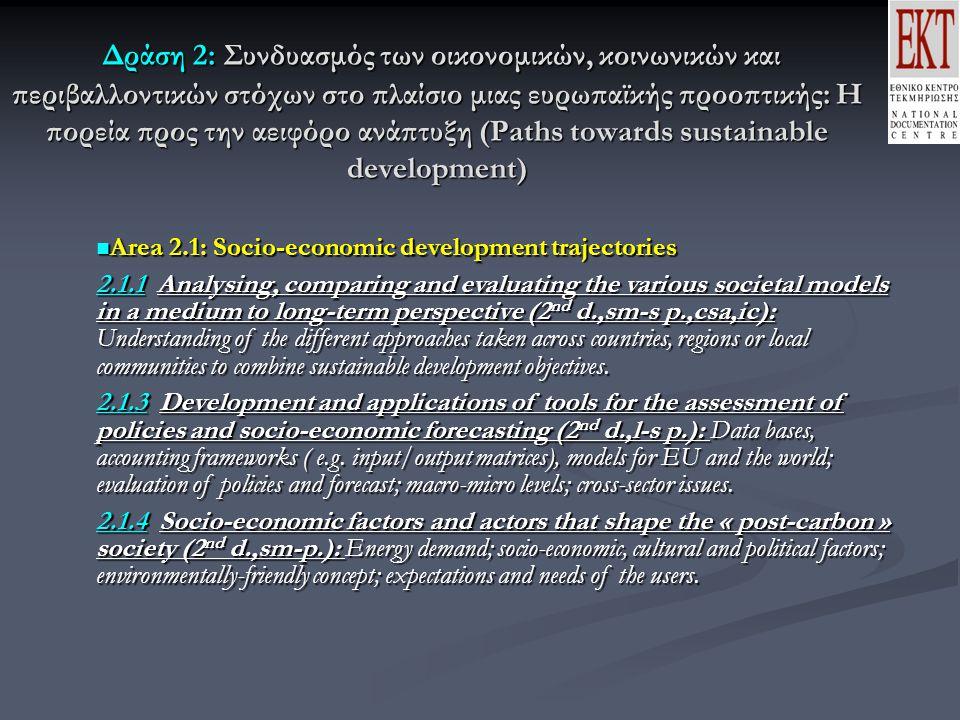 Δράση 2: Συνδυασμός των οικονομικών, κοινωνικών και περιβαλλοντικών στόχων στο πλαίσιο μιας ευρωπαϊκής προοπτικής: Η πορεία προς την αειφόρο ανάπτυξη (Paths towards sustainable development) Δράση 2: Συνδυασμός των οικονομικών, κοινωνικών και περιβαλλοντικών στόχων στο πλαίσιο μιας ευρωπαϊκής προοπτικής: Η πορεία προς την αειφόρο ανάπτυξη (Paths towards sustainable development) Area 2.1: Socio-economic development trajectories Area 2.1: Socio-economic development trajectories 2.1.1 Analysing, comparing and evaluating the various societal models in a medium to long-term perspective (2 nd d.,sm-s p.,csa,ic): Understanding of the different approaches taken across countries, regions or local communities to combine sustainable development objectives.