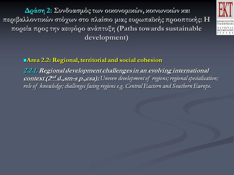 Δράση 2: Συνδυασμός των οικονομικών, κοινωνικών και περιβαλλοντικών στόχων στο πλαίσιο μιας ευρωπαϊκής προοπτικής: Η πορεία προς την αειφόρο ανάπτυξη (Paths towards sustainable development) Δράση 2: Συνδυασμός των οικονομικών, κοινωνικών και περιβαλλοντικών στόχων στο πλαίσιο μιας ευρωπαϊκής προοπτικής: Η πορεία προς την αειφόρο ανάπτυξη (Paths towards sustainable development) Area 2.2: Regional, territorial and social cohesion Area 2.2: Regional, territorial and social cohesion 2.2.1.