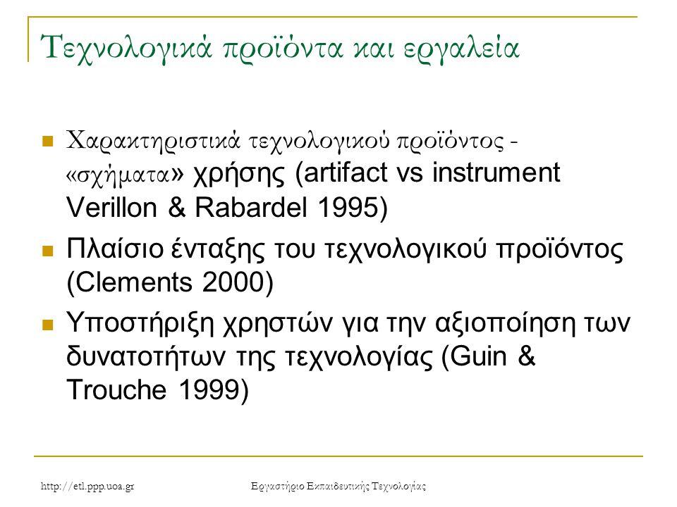 Eργαστήριο Εκπαιδευτικής Τεχνολογίας Τεχνολογικά προϊόντα και εργαλεία Χαρακτηριστικά τεχνολογικού προϊόντος - «σχήματα » χρήσης (artifact vs instrument Verillon & Rabardel 1995) Πλαίσιο ένταξης του τεχνολογικού προϊόντος (Clements 2000) Υποστήριξη χρηστών για την αξιοποίηση των δυνατοτήτων της τεχνολογίας (Guin & Trouche 1999)