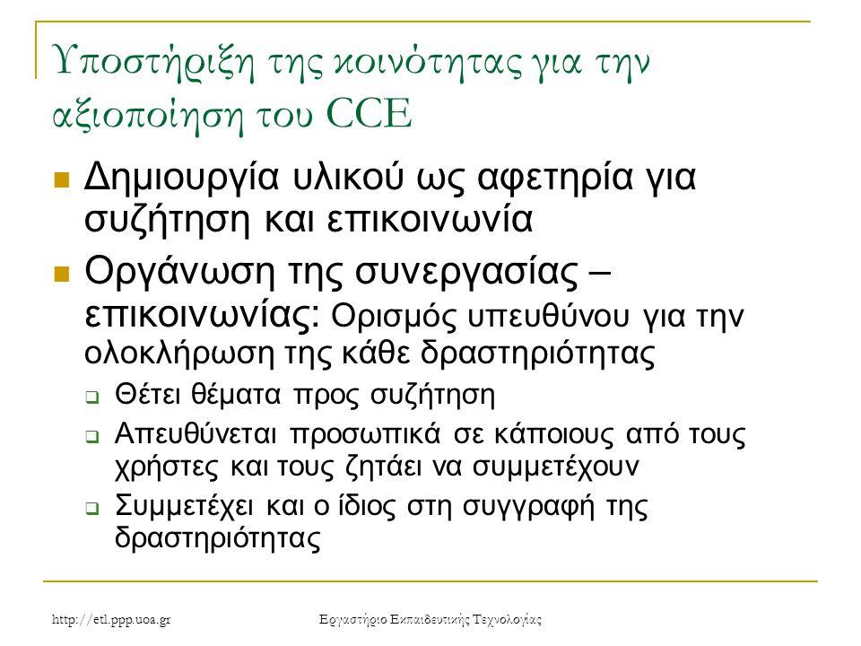 http://etl.ppp.uoa.gr Eργαστήριο Εκπαιδευτικής Τεχνολογίας Υποστήριξη της κοινότητας για την αξιοποίηση του CCE Δημιουργία υλικού ως αφετηρία για συζήτηση και επικοινωνία Οργάνωση της συνεργασίας – επικοινωνίας: Ορισμός υπευθύνου για την ολοκλήρωση της κάθε δραστηριότητας  Θέτει θέματα προς συζήτηση  Απευθύνεται προσωπικά σε κάποιους από τους χρήστες και τους ζητάει να συμμετέχουν  Συμμετέχει και ο ίδιος στη συγγραφή της δραστηριότητας
