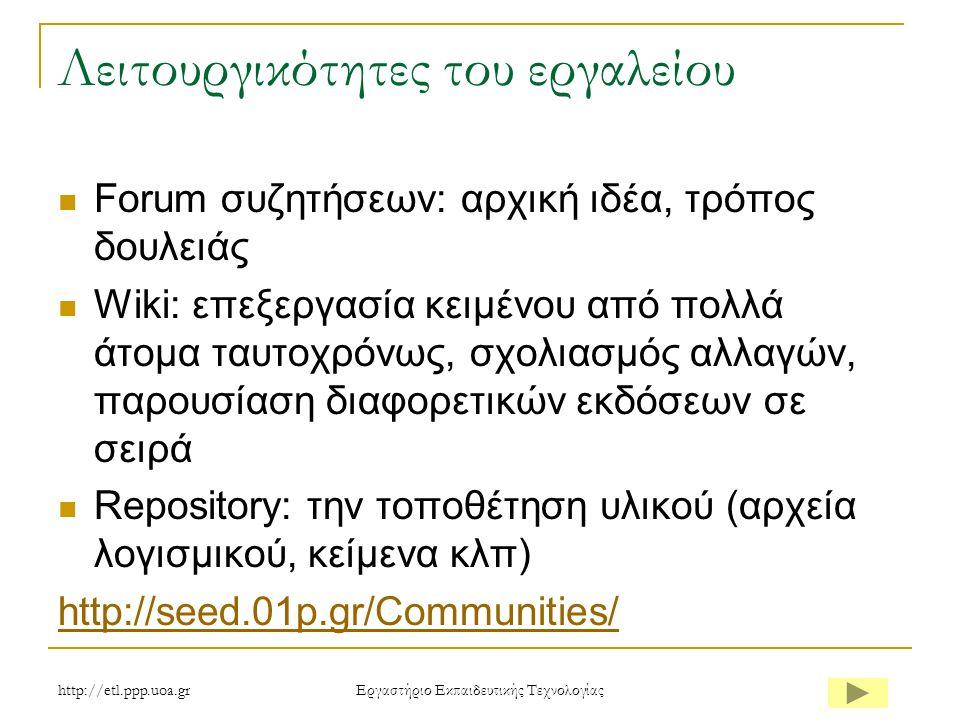 http://etl.ppp.uoa.gr Eργαστήριο Εκπαιδευτικής Τεχνολογίας Λειτουργικότητες του εργαλείου Forum συζητήσεων: αρχική ιδέα, τρόπος δουλειάς Wiki: επεξεργασία κειμένου από πολλά άτομα ταυτοχρόνως, σχολιασμός αλλαγών, παρουσίαση διαφορετικών εκδόσεων σε σειρά Repository: την τοποθέτηση υλικού (αρχεία λογισμικού, κείμενα κλπ) http://seed.01p.gr/Communities/