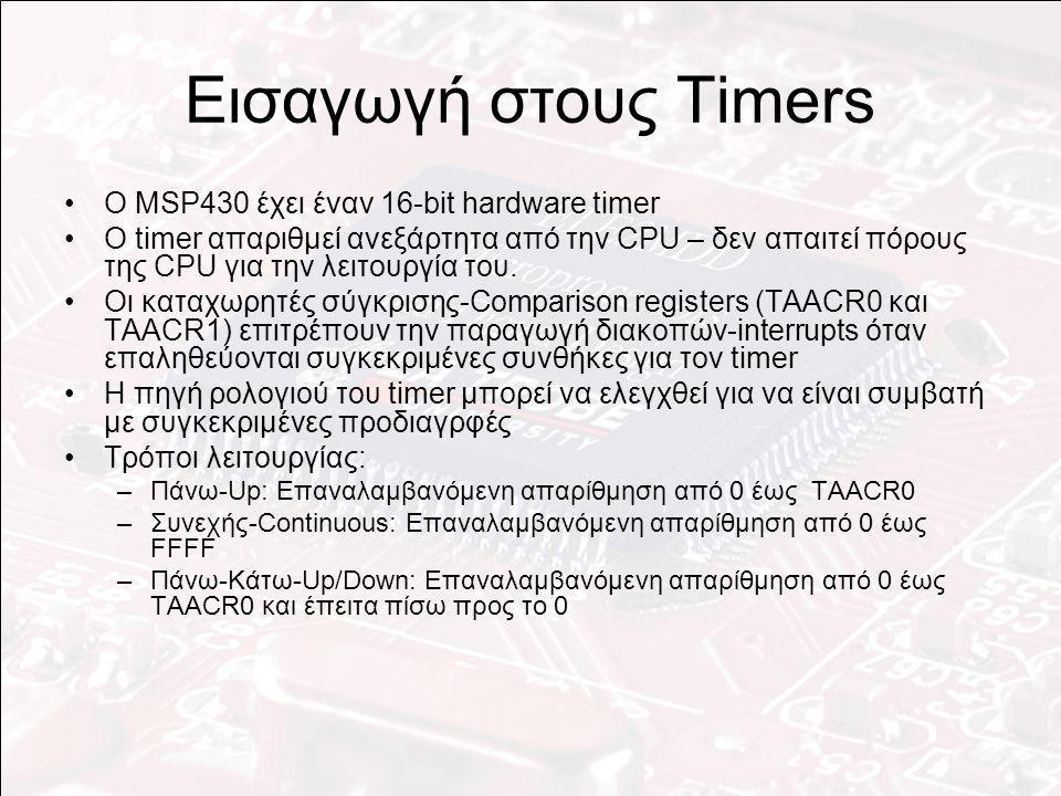Χρησιμοποιώντας τον timer Για την χρήση του timer: –Σταμάτημα του timer (θέτοντας MCx στο 0 – ο mode 0 ισοδυναμεί με σταμάτημα) –Καθορισμός των καταχωρητών σύγκρισης- comparison registers –Καθορισμός των διαιρετών της πηγής ρολογιού για την επίτευξη του επιθυμητού χρονικού διαστήματος –Επιλογή του τρόπου (MCx): Up Continuous Up/Down –Έναρξη Timer