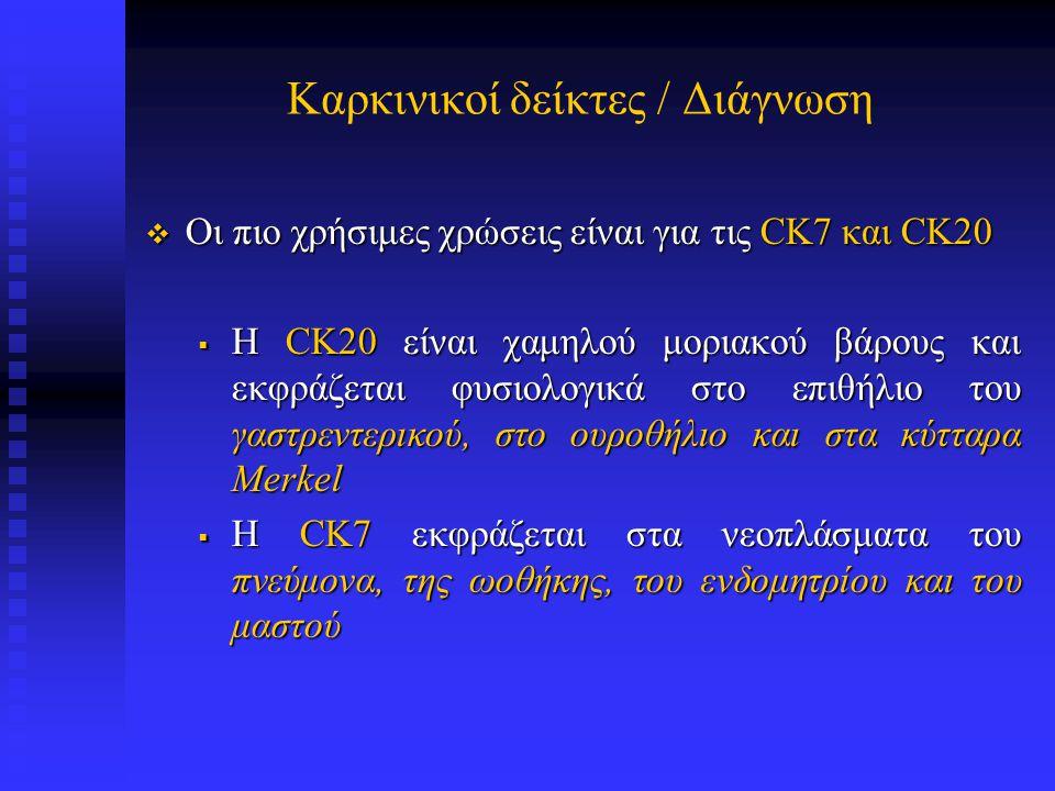 Καρκινικοί δείκτες / Διάγνωση Αν και κανένας ανοσοφαινότυπος δεν είναι παθογνωμονικός  ο ανοσοφαινότυπος CK7-/CK20+ εισηγείται πρωτοπαθή όγκο του παχέος εντέρου ενώ ενώ  ο ανοσοφαινότυπος CK7+/CK20- περιορίζει τη διαφορική διάγνωση σε καρκινώματα του πνεύμονα, μαστού, χοληφόρων, παγκρέατος, ωοθηκών και ενδομητρίου