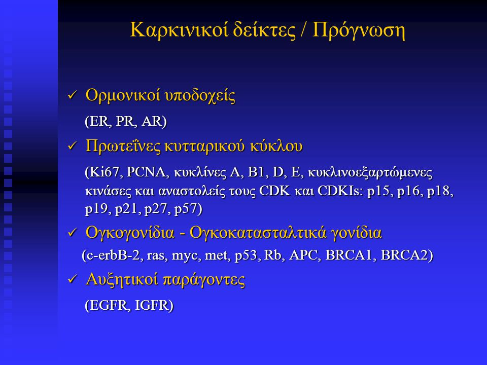 Καρκινικοί δείκτες / Πρόγνωση Δείκτες απόπτωσης Δείκτες απόπτωσης (bax, bak, bad, bcl-2, bcl-x, bcl-w) (bax, bak, bad, bcl-2, bcl-x, bcl-w) Μόρια κυτταρικής προσκόλλησης και υποδοχείς Μόρια κυτταρικής προσκόλλησης και υποδοχείς (CD44, ιντεγκρίνες, κατενίνες, E-cadherin (CD44, ιντεγκρίνες, κατενίνες, E-cadherin Πρωτεΐνες του εξωκυτταρίου στρώματος Πρωτεΐνες του εξωκυτταρίου στρώματος (καθεψίνες, μεταλλοπρωτεινάσες, ενεργοποιητής του πλασμινογόνου ουροκινάση (uPA) και αναστολέας PAI-1) (καθεψίνες, μεταλλοπρωτεινάσες, ενεργοποιητής του πλασμινογόνου ουροκινάση (uPA) και αναστολέας PAI-1) Αγγειογενετικά μόρια Αγγειογενετικά μόρια (αγγειακός ενδοθηλιακός αυξητικός παράγοντας VEGF, b-FGF, PD-ECGF, θρομβοσπονδίνη, ενδοστατίνη, αγγειογενίνη) (αγγειακός ενδοθηλιακός αυξητικός παράγοντας VEGF, b-FGF, PD-ECGF, θρομβοσπονδίνη, ενδοστατίνη, αγγειογενίνη)