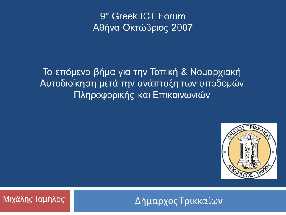 Δήμαρχος Τρικκαίων Μιχάλης Ταμήλος Το επόμενο βήμα για την Τοπική & Νομαρχιακή Αυτοδιοίκηση μετά την ανάπτυξη των υποδομών Πληροφορικής και Επικοινωνιών 9° Greek ICT Forum Αθήνα Οκτώβριος 2007