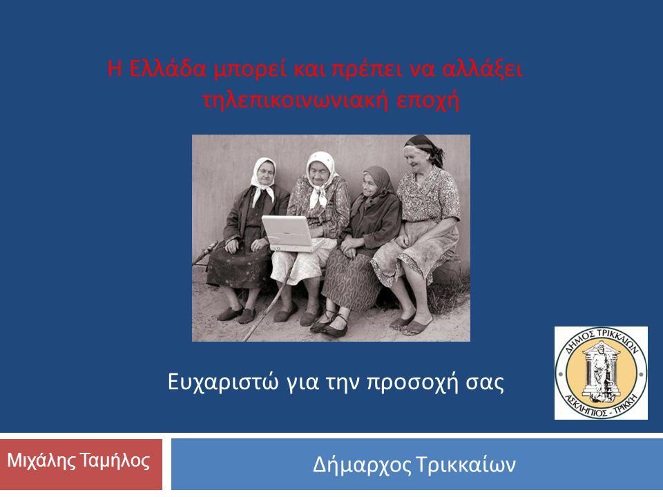 Δήμαρχος Τρικκαίων Μιχάλης Ταμήλος Ευχαριστώ για την προσοχή σας Η Ελλάδα μπορεί και πρέπει να αλλάξει τηλεπικοινωνιακή εποχή