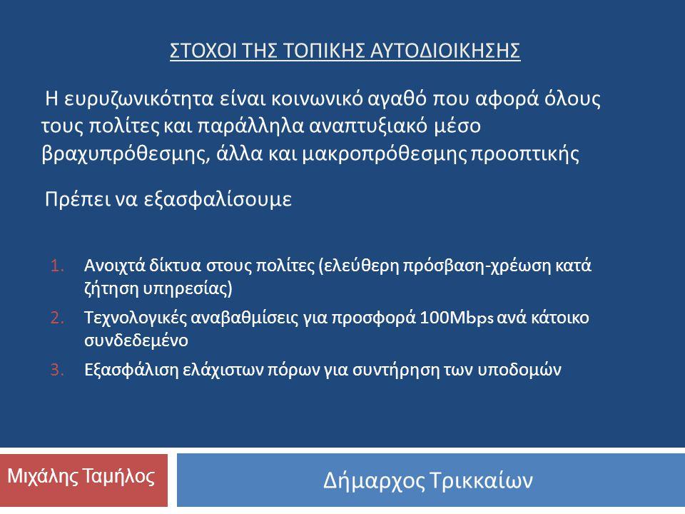 Δήμαρχος Τρικκαίων Μιχάλης Ταμήλος ΣΤΟΧΟΙ ΤΗΣ ΤΟΠΙΚΗΣ ΑΥΤΟΔΙΟΙΚΗΣΗΣ 1.Ανοιχτά δίκτυα στους πολίτες ( ελεύθερη πρόσβαση - χρέωση κατά ζήτηση υπηρεσίας ) 2.Τεχνολογικές αναβαθμίσεις για προσφορά 100 Μ bps ανά κάτοικο συνδεδεμένο 3.Εξασφάλιση ελάχιστων πόρων για συντήρηση των υποδομών Η ευρυζωνικότητα είναι κοινωνικό αγαθό που αφορά όλους τους πολίτες και παράλληλα αναπτυξιακό μέσο βραχυπρόθεσμης, άλλα και μακροπρόθεσμης προοπτικής Πρέπει να εξασφαλίσουμε