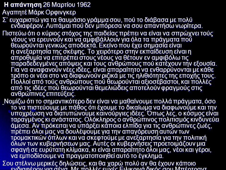 Η απάντηση 26 Μαρτίου 1962 Η απάντηση 26 Μαρτίου 1962 Αγαπητέ Μάρκ Ορφινγκερ Σ' ευχαριστώ για τα θαυμάσιο γράμμα σου, πού το διάβασα με πολύ ενδιαφέρο