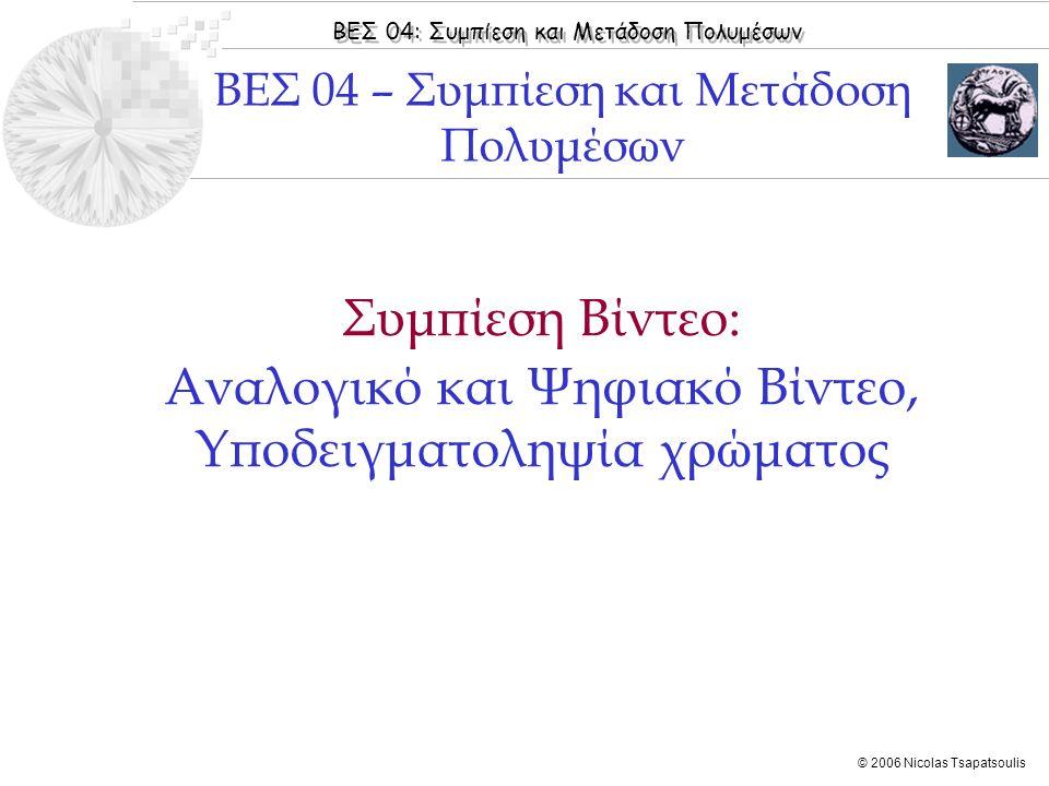 ΒΕΣ 04: Συμπίεση και Μετάδοση Πολυμέσων © 2006 Nicolas Tsapatsoulis ◊ Διαδεδομένο για ψηφιοποίηση και αποθήκευση αναλογικών κασετών VHS ◊ DV format ◊ Χωρική υποδειγματοληψία και στο σήμα Υ ◊ 360 στήλες ◊ Υποδειγματοληψία χρώματος 4:1:1 ◊ Για ψηφιοποίηση σήματος PAL,SECAM: ◊ 25 frames (non-interlaced) ◊ Y= 288 x 360 pixels ◊ Cr = 144 x 180, Cb = 144 x 180 pixels ◊ Για ψηφιοποίηση NTSC ◊ 30 frames (non-interlaced) ◊ Y= 240 x 360 pixels ◊ Cr = 120 x 180, Cb = 120 x 180 pixels SIF  Αναλογικό Βίντεο  Ψηφιακό Βίντεο  Πρότυπα Ψηφιακού Βίντεο  Format Αποθήκευσης Βίντεο  Μετάδοση Ψηφιακού Βίντεο