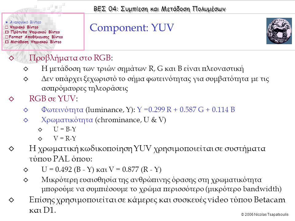 ΒΕΣ 04: Συμπίεση και Μετάδοση Πολυμέσων © 2006 Nicolas Tsapatsoulis ◊ Προβλήματα στο RGB: ◊ Η μετάδοση των τριών σημάτων R, G και B είναι πλεοναστική ◊ Δεν υπάρχει ξεχωριστό το σήμα φωτεινότητας για συμβατότητα με τις ασπρόμαυρες τηλεοράσεις ◊ RGB σε YUV: ◊ Φωτεινότητα (luminance, Y): Y =0.299 R + 0.587 G + 0.114 B ◊ Χρωματικότητα (chrominance, U & V) ◊ U = B-Y ◊ V = R-Y ◊ Η χρωματική κωδικοποίηση ΥUV χρησιμοποιείται σε συστήματα τύπου PAL όπου: ◊ U = 0.492 (B - Y) και V = 0.877 (R - Y) ◊ Μικρότερη ευαισθησία της ανθρώπινης όρασης στη χρωματικότητα μπορούμε να συμπιέσουμε το χρώμα περισσότερο (μικρότερο bandwidth) ◊ Επίσης χρησιμοποιείται σε κάμερες και συσκευές video τύπου Betacam και D1.