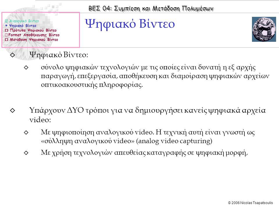 ΒΕΣ 04: Συμπίεση και Μετάδοση Πολυμέσων © 2006 Nicolas Tsapatsoulis ◊ Ψηφιακό Βίντεο: ◊ σύνολο ψηφιακών τεχνολογιών με τις οποίες είναι δυνατή η εξ αρχής παραγωγή, επεξεργασία, αποθήκευση και διαμοίραση ψηφιακών αρχείων οπτικοακουστικής πληροφορίας.