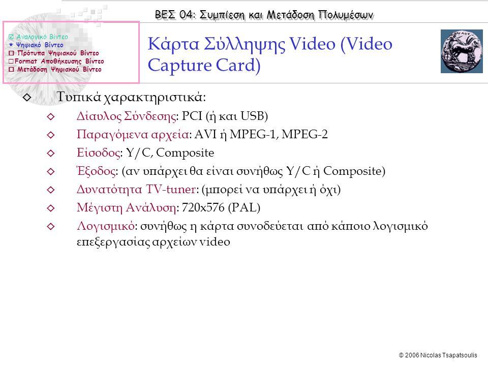 ΒΕΣ 04: Συμπίεση και Μετάδοση Πολυμέσων © 2006 Nicolas Tsapatsoulis ◊ Τυπικά χαρακτηριστικά: ◊ Δίαυλος Σύνδεσης: PCI (ή και USB) ◊ Παραγόμενα αρχεία: AVI ή MPEG-1, MPEG-2 ◊ Είσοδος: Y/C, Composite ◊ Έξοδος: (αν υπάρχει θα είναι συνήθως Y/C ή Composite) ◊ Δυνατότητα TV-tuner: (μπορεί να υπάρχει ή όχι) ◊ Μέγιστη Ανάλυση: 720x576 (PAL) ◊ Λογισμικό: συνήθως η κάρτα συνοδεύεται από κάποιο λογισμικό επεξεργασίας αρχείων video Κάρτα Σύλληψης Video (Video Capture Card)  Αναλογικό Βίντεο  Ψηφιακό Βίντεο  Πρότυπα Ψηφιακού Βίντεο  Format Αποθήκευσης Βίντεο  Μετάδοση Ψηφιακού Βίντεο