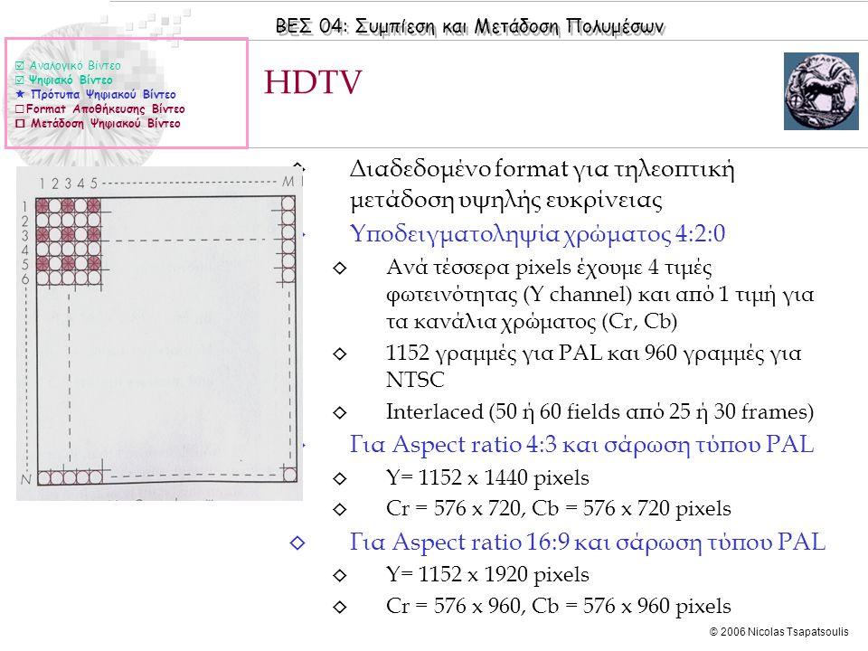 ΒΕΣ 04: Συμπίεση και Μετάδοση Πολυμέσων © 2006 Nicolas Tsapatsoulis ◊ Διαδεδομένο format για τηλεοπτική μετάδοση υψηλής ευκρίνειας ◊ Υποδειγματοληψία χρώματος 4:2:0 ◊ Ανά τέσσερα pixels έχουμε 4 τιμές φωτεινότητας (Y channel) και από 1 τιμή για τα κανάλια χρώματος (Cr, Cb) ◊ 1152 γραμμές για PAL και 960 γραμμές για NTSC ◊ Interlaced (50 ή 60 fields από 25 ή 30 frames) ◊ Για Aspect ratio 4:3 και σάρωση τύπου PAL ◊ Y= 1152 x 1440 pixels ◊ Cr = 576 x 720, Cb = 576 x 720 pixels ◊ Για Aspect ratio 16:9 και σάρωση τύπου PAL ◊ Y= 1152 x 1920 pixels ◊ Cr = 576 x 960, Cb = 576 x 960 pixels ΗDΤVΗDΤV  Αναλογικό Βίντεο  Ψηφιακό Βίντεο  Πρότυπα Ψηφιακού Βίντεο  Format Αποθήκευσης Βίντεο  Μετάδοση Ψηφιακού Βίντεο