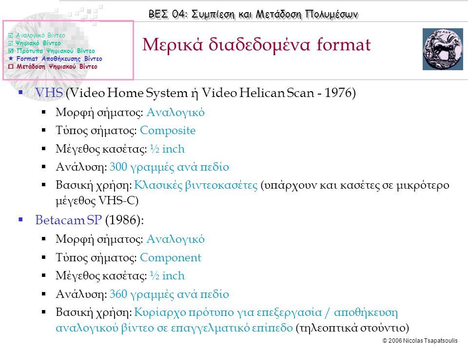 ΒΕΣ 04: Συμπίεση και Μετάδοση Πολυμέσων © 2006 Nicolas Tsapatsoulis Μερικά διαδεδομένα format  Αναλογικό Βίντεο  Ψηφιακό Βίντεο  Πρότυπα Ψηφιακού Βίντεο  Format Αποθήκευσης Βίντεο  Μετάδοση Ψηφιακού Βίντεο  VHS (Video Home System ή Video Helican Scan - 1976)  Μορφή σήματος: Αναλογικό  Τύπος σήματος: Composite  Μέγεθος κασέτας: ½ inch  Ανάλυση: 300 γραμμές ανά πεδίο  Βασική χρήση: Κλασικές βιντεοκασέτες (υπάρχουν και κασέτες σε μικρότερο μέγεθος VHS-C)  Betacam SP (1986):  Μορφή σήματος: Αναλογικό  Τύπος σήματος: Component  Μέγεθος κασέτας: ½ inch  Ανάλυση: 360 γραμμές ανά πεδίο  Βασική χρήση: Κυρίαρχο πρότυπο για επεξεργασία / αποθήκευση αναλογικού βίντεο σε επαγγελματικό επίπεδο (τηλεοπτικά στούντιο)