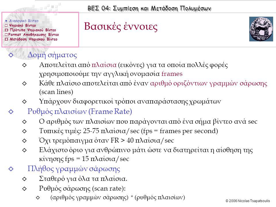 ΒΕΣ 04: Συμπίεση και Μετάδοση Πολυμέσων © 2006 Nicolas Tsapatsoulis ◊ Δομή σήματος ◊ Αποτελείται από πλαίσια (εικόνες) για τα οποία πολλές φορές χρησιμοποιούμε την αγγλική ονομασία frames ◊ Κάθε πλαίσιο αποτελείται από έναν αριθμό οριζόντιων γραμμών σάρωσης (scan lines) ◊ Υπάρχουν διαφορετικοί τρόποι αναπαράστασης χρωμάτων ◊ Ρυθμός πλαισίων (Frame Rate) ◊ Ο αριθμός των πλαισίων που παράγονται από ένα σήμα βίντεο ανά sec ◊ Τυπικές τιμές: 25-75 πλαίσια/sec (fps = frames per second) ◊ Όχι τρεμόπαιγμα όταν FR > 40 πλαίσια/sec ◊ Ελάχιστο όριο για ανθρώπινο μάτι ώστε να διατηρείται η αίσθηση της κίνησης fps = 15 πλαίσια/sec ◊ Πλήθος γραμμών σάρωσης ◊ Σταθερό για όλα τα πλαίσια.