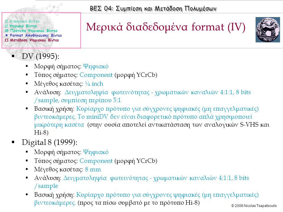 ΒΕΣ 04: Συμπίεση και Μετάδοση Πολυμέσων © 2006 Nicolas Tsapatsoulis Μερικά διαδεδομένα format (ΙV)  Αναλογικό Βίντεο  Ψηφιακό Βίντεο  Πρότυπα Ψηφιακού Βίντεο  Format Αποθήκευσης Βίντεο  Μετάδοση Ψηφιακού Βίντεο  DV (1995):  Μορφή σήματος: Ψηφιακό  Τύπος σήματος: Component (μορφή YCrCb)  Μέγεθος κασέτας: ¼ inch  Ανάλυση: Δειγματοληψία φωτεινότητας - χρωματικών καναλιών 4:1:1, 8 bits /sample, συμπίεση περίπου 5:1  Βασική χρήση: Κυρίαρχο πρότυπο για σύγχρονες ψηφιακές (μη επαγγελματικές) βιντεοκάμερες.
