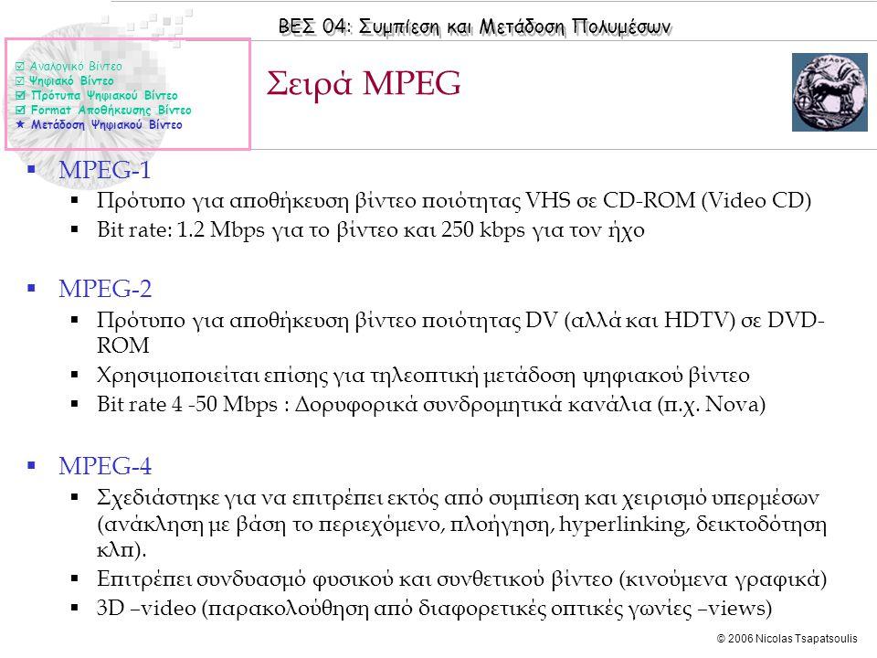 ΒΕΣ 04: Συμπίεση και Μετάδοση Πολυμέσων © 2006 Nicolas Tsapatsoulis Σειρά MPEG  Αναλογικό Βίντεο  Ψηφιακό Βίντεο  Πρότυπα Ψηφιακού Βίντεο  Format Αποθήκευσης Βίντεο  Μετάδοση Ψηφιακού Βίντεο  MPEG-1  Πρότυπο για αποθήκευση βίντεο ποιότητας VHS σε CD-ROM (Video CD)  Bit rate: 1.2 Mbps για το βίντεο και 250 kbps για τον ήχο  MPEG-2  Πρότυπο για αποθήκευση βίντεο ποιότητας DV (αλλά και HDTV) σε DVD- ROM  Χρησιμοποιείται επίσης για τηλεοπτική μετάδοση ψηφιακού βίντεο  Bit rate 4 -50 Mbps : Δορυφορικά συνδρομητικά κανάλια (π.χ.