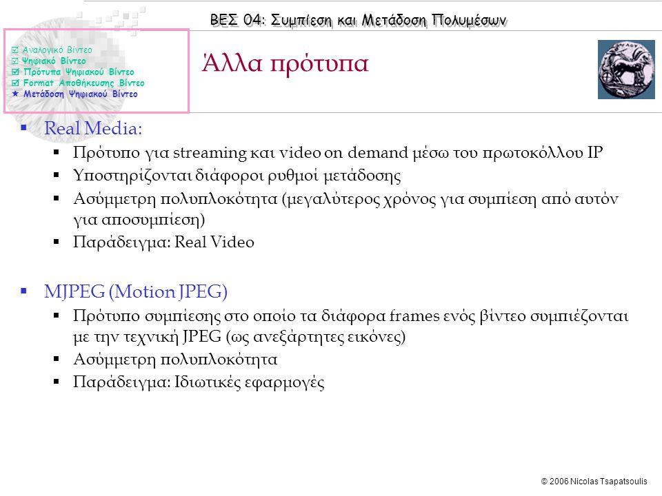 ΒΕΣ 04: Συμπίεση και Μετάδοση Πολυμέσων © 2006 Nicolas Tsapatsoulis Άλλα πρότυπα  Αναλογικό Βίντεο  Ψηφιακό Βίντεο  Πρότυπα Ψηφιακού Βίντεο  Format Αποθήκευσης Βίντεο  Μετάδοση Ψηφιακού Βίντεο  Real Media:  Πρότυπο για streaming και video on demand μέσω του πρωτοκόλλου IP  Υποστηρίζονται διάφοροι ρυθμοί μετάδοσης  Ασύμμετρη πολυπλοκότητα (μεγαλύτερος χρόνος για συμπίεση από αυτόν για αποσυμπίεση)  Παράδειγμα: Real Video  MJPEG (Motion JPEG)  Πρότυπο συμπίεσης στο οποίο τα διάφορα frames ενός βίντεο συμπιέζονται με την τεχνική JPEG (ως ανεξάρτητες εικόνες)  Ασύμμετρη πολυπλοκότητα  Παράδειγμα: Ιδιωτικές εφαρμογές