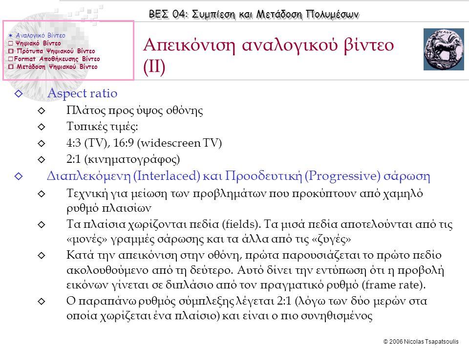ΒΕΣ 04: Συμπίεση και Μετάδοση Πολυμέσων © 2006 Nicolas Tsapatsoulis ◊ Διαπλεκόμενη (interlaced) ◊ 1 πλαίσιο = 2 πεδία (fields) ◊ Εναλλακτική σάρωση των δύο πεδίων ◊ Συνεχής (non-interlaced ή progressive) ◊ Συνεχής σάρωση ενός πλαισίου Διαπλεκόμενη & προοδευτική σάρωση  Αναλογικό Βίντεο  Ψηφιακό Βίντεο  Πρότυπα Ψηφιακού Βίντεο  Format Αποθήκευσης Βίντεο  Μετάδοση Ψηφιακού Βίντεο