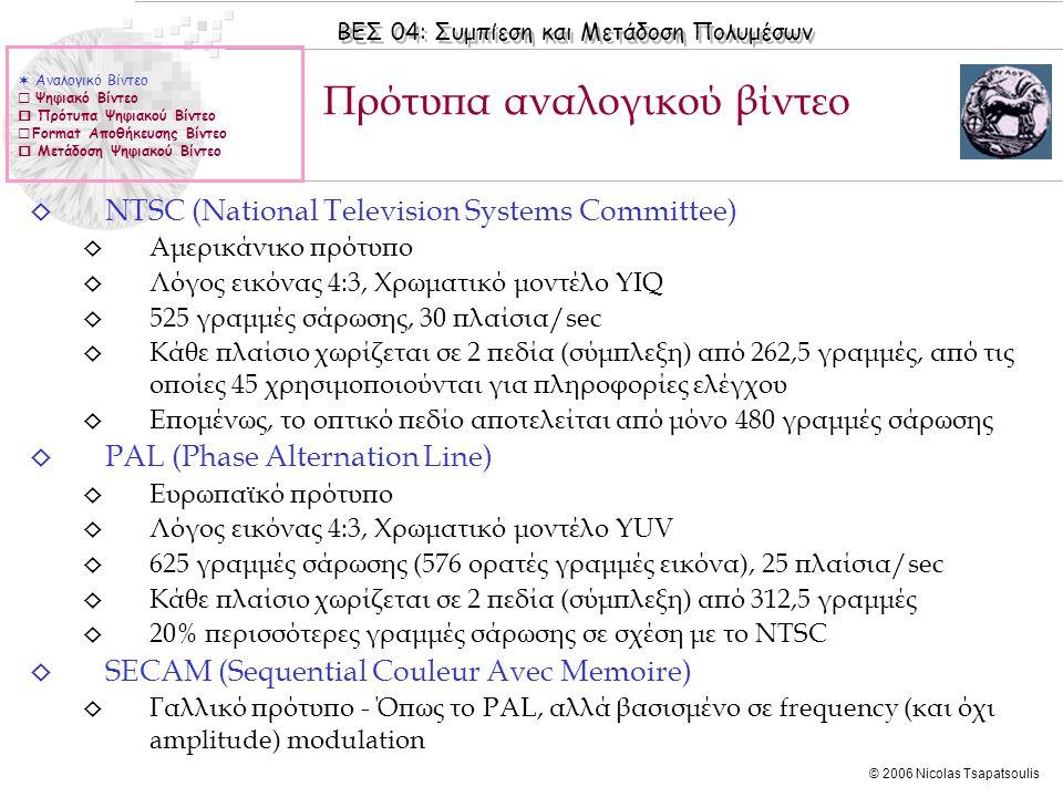 ΒΕΣ 04: Συμπίεση και Μετάδοση Πολυμέσων © 2006 Nicolas Tsapatsoulis ◊ NTSC (National Television Systems Committee) ◊ Αμερικάνικο πρότυπο ◊ Λόγος εικόνας 4:3, Χρωματικό μοντέλο YIQ ◊ 525 γραμμές σάρωσης, 30 πλαίσια/sec ◊ Κάθε πλαίσιο χωρίζεται σε 2 πεδία (σύμπλεξη) από 262,5 γραμμές, από τις οποίες 45 χρησιμοποιούνται για πληροφορίες ελέγχου ◊ Επομένως, το οπτικό πεδίο αποτελείται από μόνο 480 γραμμές σάρωσης ◊ PAL (Phase Alternation Line) ◊ Ευρωπαϊκό πρότυπο ◊ Λόγος εικόνας 4:3, Χρωματικό μοντέλο YUV ◊ 625 γραμμές σάρωσης (576 ορατές γραμμές εικόνα), 25 πλαίσια/sec ◊ Κάθε πλαίσιο χωρίζεται σε 2 πεδία (σύμπλεξη) από 312,5 γραμμές ◊ 20% περισσότερες γραμμές σάρωσης σε σχέση με το NTSC ◊ SECAM (Sequential Couleur Avec Memoire) ◊ Γαλλικό πρότυπο - Όπως το PAL, αλλά βασισμένο σε frequency (και όχι amplitude) modulation Πρότυπα αναλογικού βίντεο  Αναλογικό Βίντεο  Ψηφιακό Βίντεο  Πρότυπα Ψηφιακού Βίντεο  Format Αποθήκευσης Βίντεο  Μετάδοση Ψηφιακού Βίντεο