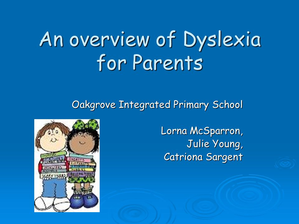 An overview of Dyslexia for Parents Oakgrove Integrated Primary School Lorna McSparron, Julie Young, Catriona Sargent