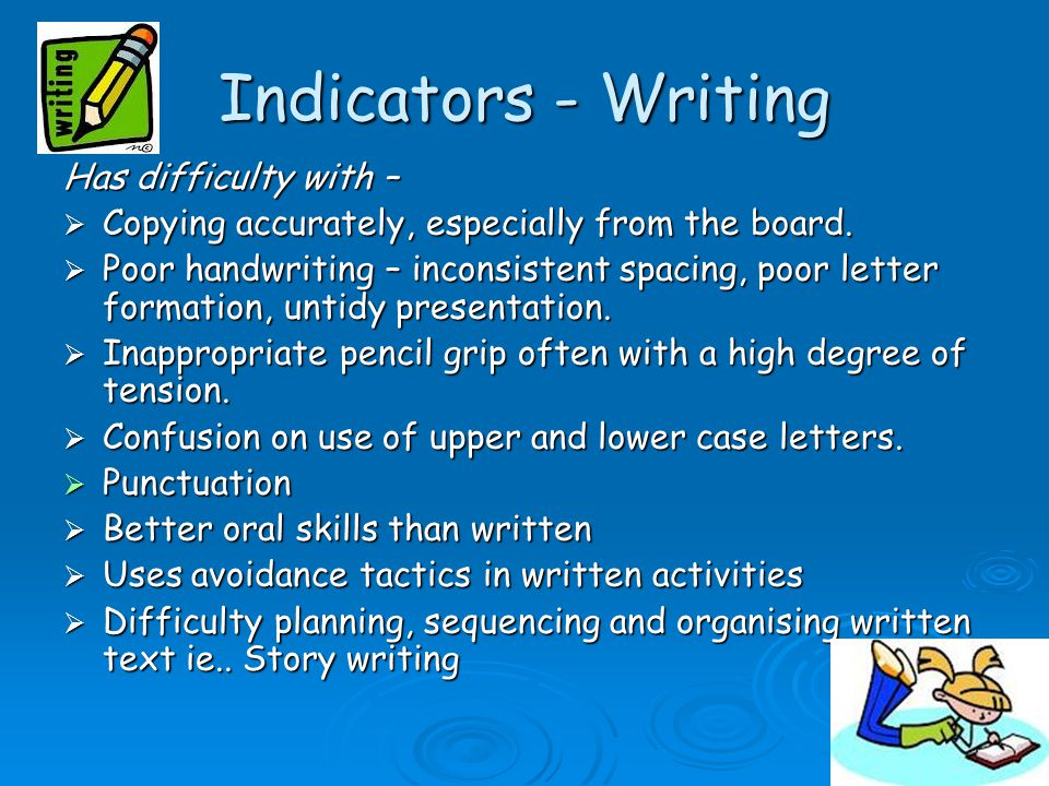 Indicators - Writing Has difficulty with –  Copying accurately, especially from the board.  Poor handwriting – inconsistent spacing, poor letter for