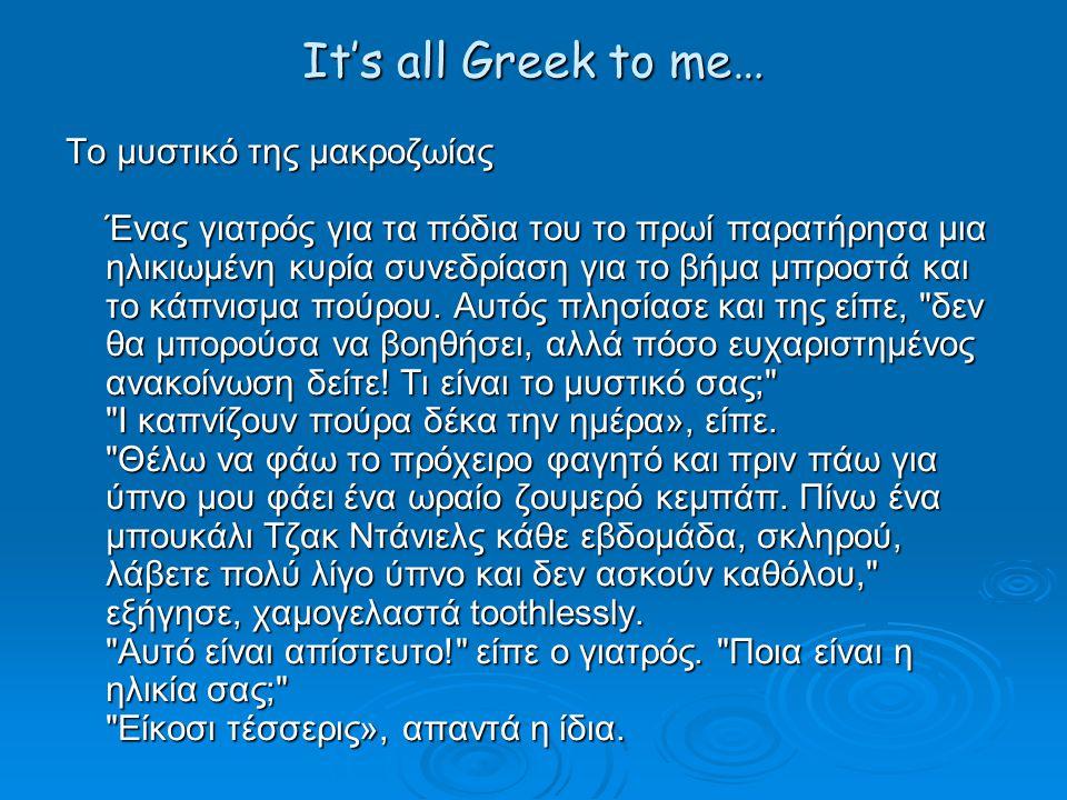 It's all Greek to me… Το μυστικό της μακροζωίας Ένας γιατρός για τα πόδια του το πρωί παρατήρησα μια ηλικιωμένη κυρία συνεδρίαση για το βήμα μπροστά και το κάπνισμα πούρου.